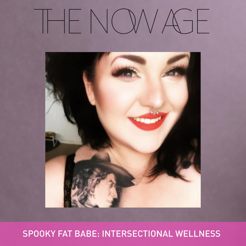 The Now Age Podcast Ruby Warrington Minerva Siegel Spooky Fat Babe Intersectional Wellness Body Positive